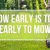 How Early is TOO Early to Mow?